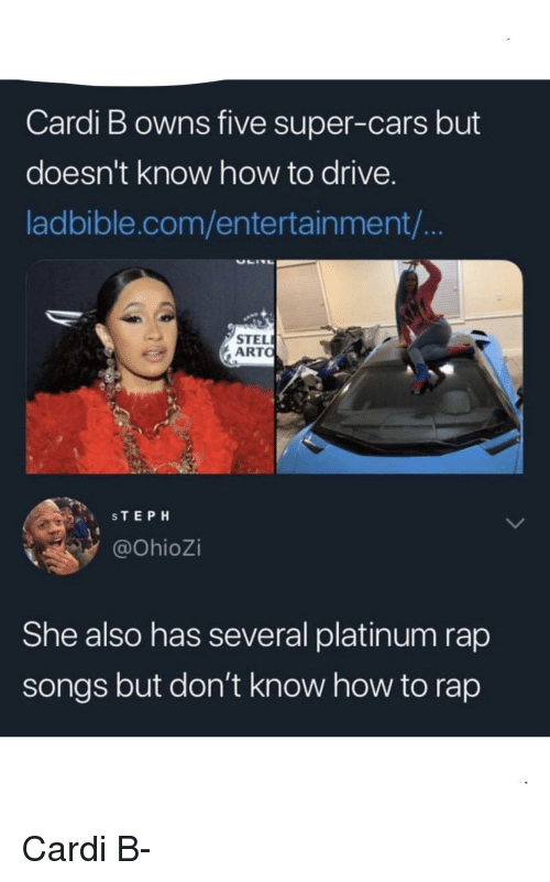 Cars, Rap, and Drive: Cardi B owns five super-cars but  doesn't know how to drive.  ladbible.com/entertainment/  STEL  ARTO  STEPH  @OhioZi  She also has several platinum rap  songs but don't know how to rap Cardi B-