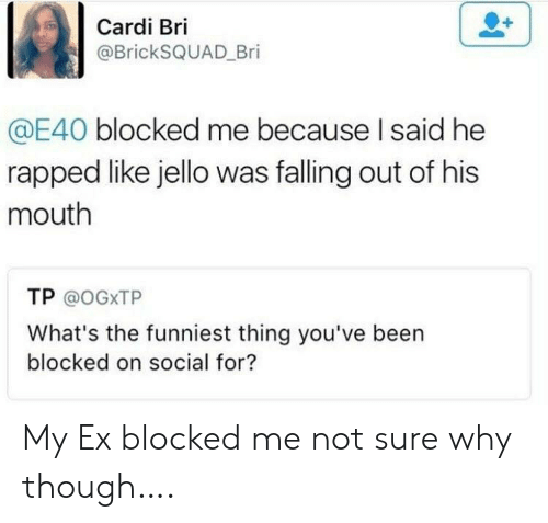 rapped: Cardi Bri  @BrickSQUAD Bri  @E40 blocked me because I said he  rapped like jello was falling out of his  mouth  TP @OGXTP  What's the funniest thing you've been  blocked on social for? My Ex blocked me not sure why though….