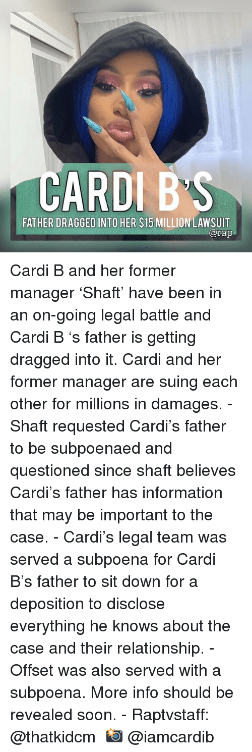 Dragged: CARDIB'S  FATHER DRAGGED INTO HER $15 MILLION LAWSUIT  arap Cardi B and her former manager 'Shaft' have been in an on-going legal battle and Cardi B 's father is getting dragged into it. Cardi and her former manager are suing each other for millions in damages. - Shaft requested Cardi's father to be subpoenaed and questioned since shaft believes Cardi's father has information that may be important to the case. - Cardi's legal team was served a subpoena for Cardi B's father to sit down for a deposition to disclose everything he knows about the case and their relationship. - Offset was also served with a subpoena. More info should be revealed soon. - Raptvstaff: @thatkidcm 📸 @iamcardib