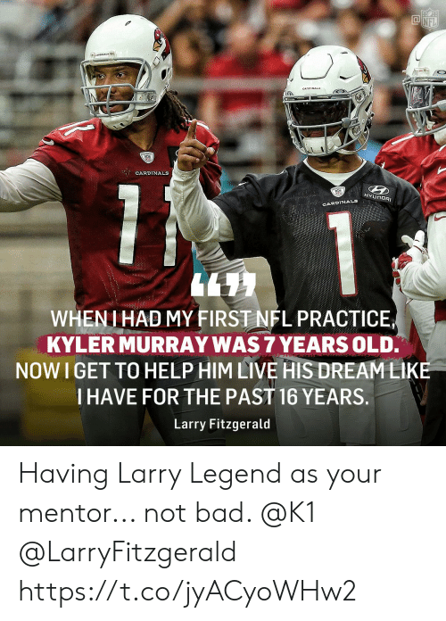 Bad, Larry Fitzgerald, and Memes: CARDINAL  CARDINALS  HYUNDAI  CARDINALS  WHENI HAD MY FIRST NFL PRACTICE  KYLER MURRAY WAS 7 YEARS OLD.  NOW I GET TO HELP HIM LIVE HIS DREAMLIKE  I HAVE FOR THE PAST 16 YEARS.  Larry Fitzgerald Having Larry Legend as your mentor... not bad. @K1 @LarryFitzgerald https://t.co/jyACyoWHw2