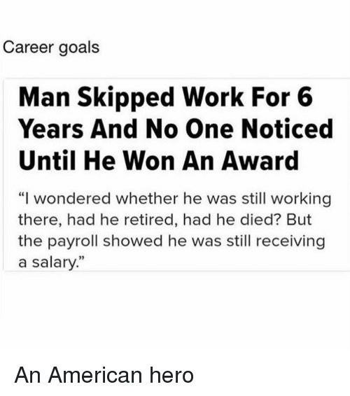 """Goals, Work, and American: Career goals  Man Skipped Work For 6  Years And No One Noticed  Until He Won An Award  """"I wondered whether he was still working  there, had he retired, had he died? But  the payroll showed he was still receiving  a salary.""""  02 An American hero"""