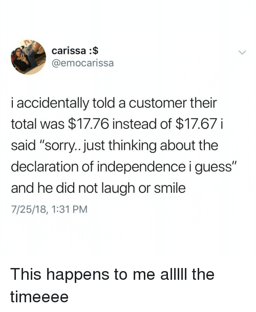 "Memes, Sorry, and Declaration of Independence: carissa :$  @emocarissa  i accidentally told a customer their  total was $17.76 instead of $17.67  said ""sorry.. Just thinking about the  declaration of independence i guess""  and he did not laugh or smile  7/25/18, 1:31 PM This happens to me alllll the timeeee"