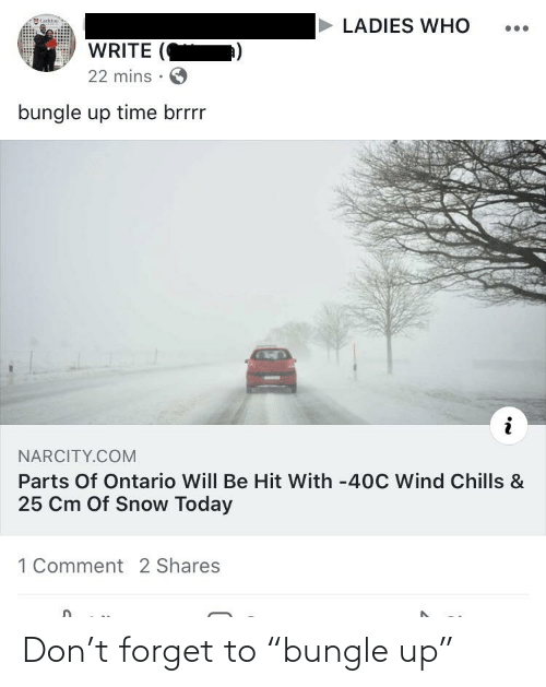 """Snow, Time, and Today: Carketon  LADIES WHO  WRITE  22 mins ·  bungle up time brrrr  NARCITY.COM  Parts Of Ontario Will Be Hit With -40C Wind Chills &  25 Cm Of Snow Today  1 Comment 2 Shares Don't forget to """"bungle up"""""""