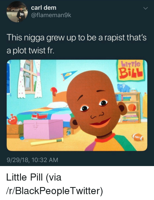 Blackpeopletwitter, Via, and Bill: carl dem  oflameman9k  This nigga grew up to be a rapist that's  a plot twist fr.  BILL  9/29/18, 10:32 AM Little Pill (via /r/BlackPeopleTwitter)