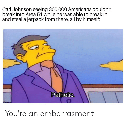 Reddit, Break, and Area 51: Carl Johnson seeing 300.000 Americans couldn't  break into Area 51 while he was able to break in  and steal a jetpack from there, all by himself:  Pathetic. You're an embarrasment