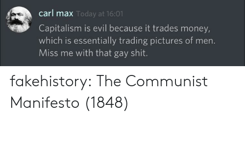 Miss Me With That: carl max  Capitalism is evil because it trades money,  which is essentially trading pictures of men.  Miss me with that gay shit  Today at 16:01 fakehistory:  The Communist Manifesto (1848)