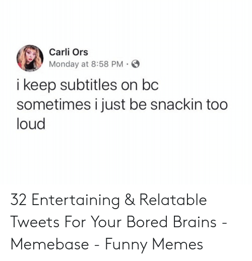 Bored, Brains, and Funny: Carli Ors  Monday at 8:58 PM  i keep subtitles on bc  sometimes i just be snackin too  loud 32 Entertaining & Relatable Tweets For Your Bored Brains - Memebase - Funny Memes