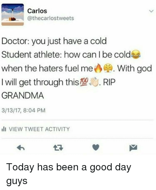 Have A Cold: Carlos  Cathecarlostweets  Doctor: you just have a cold  Student athlete: how can I be cold  when the haters fuel me  CA. With god  I will get through this109  S. RIP  GRANDMA  3/13/17, 8:04 PM  ill VIEW TWEET ACTIVITY Today has been a good day guys