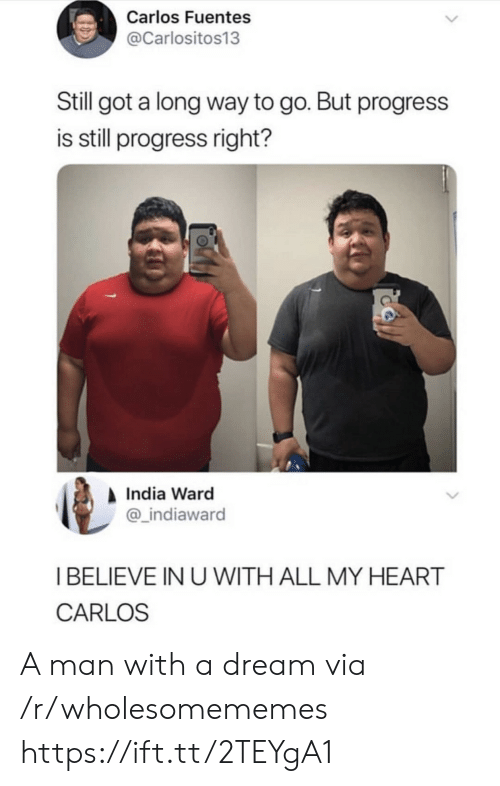 A Dream, Heart, and India: Carlos Fuentes  @Carlositos13  Still got a long way to go. But progress  is still progress right?  India Ward  @_indiaward  I BELIEVE IN U WITH ALL MY HEART  CARLOS A man with a dream via /r/wholesomememes https://ift.tt/2TEYgA1