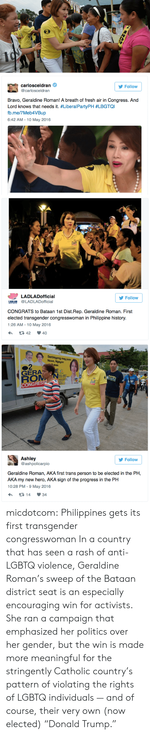 "Breath Of Fresh Air: carlosceldran  @carlosceldran  Follow  Bravo, Geraldine Roman! A breath of fresh air in Congress. And  Lord knows that needs it. #LiberalPartyPH #LBGTQI  b.me/7Meb4VBup  6:42 AM - 10 May 2016   LADLADofficial  Follow  LADLAD @LADLADofficial  CONGRATS to Bataan 1st Dist.Rep. Geraldine Roman. First  elected transgender congresswoman in Philippine history.  1:26 AM-10 May 2016  42 40   Serbisyong may puso  Noon, Ngayon  kas  GERA  GOV ABET  VICE-GOV TET  CONGR  Ashley  @ashpolicarpio  У Follow  Geraldine Roman, AKA first trans person to be elected in the PH,  AKA my new hero, AKA sign of the progress in the PH  10:28 PM- 9 May 2016  14 34 micdotcom: Philippines gets its first transgender congresswoman In a country that has seen a rash of anti-LGBTQ violence, Geraldine Roman's sweep of the Bataan district seat is an especially encouraging win for activists. She ran a campaign that emphasized her politics over her gender, but the win is made more meaningful for the stringently Catholic country's pattern of violating the rights of LGBTQ individuals — and of course, their very own (now elected) ""Donald Trump."""
