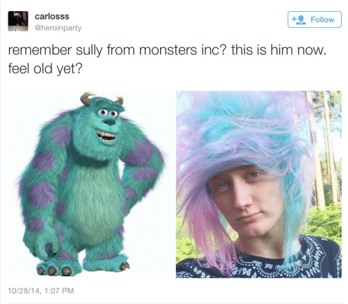 Now Feel: carlosss  @heroinparty  Follow  remember sully from monsters inc? this is him now  feel old yet?  10/28/14, 1:07 PM