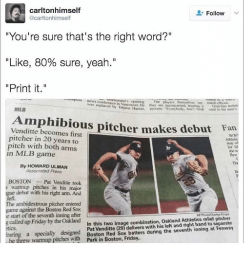 "Friday, Mlb, and Yeah: carltonhimself  Follow  carltonhimself  ""You're sure that's the right word?""  ""Like, 80% sure, yeah.""  ""Print it.""  MLB  Amphibious pitcher makes debut  Venditte becomes first  pitcher in 20 years to  pitch with both arms  in MLB game  Fan  she w  Th  By HOWARD ULMAN  BOSTONPat Vendite took  warmup pitches in his major  debut with his right am. And  The ambidextrous pitcher entered  game against the Boston Red Sox  e start of the seventh inning after  gcalled up Friday by the Oakland  In this two image combination, Oakland Athletics relief pitcher  Pat Venditte (29) delivers with his left and right hand to separate  etics  Red Sox batters during the seventh inning at Fenway  warmup pitches with t"