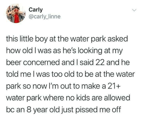 Beer, Dank, and Kids: Carly  @carly_linne  this little boy at the water park asked  how old I was as he's looking at my  beer concerned and I said 22 and he  told me l was too old to be at the water  park so now I'm out to make a 21+  water park where no kids are allowed  bc an 8 year old just pissed me off