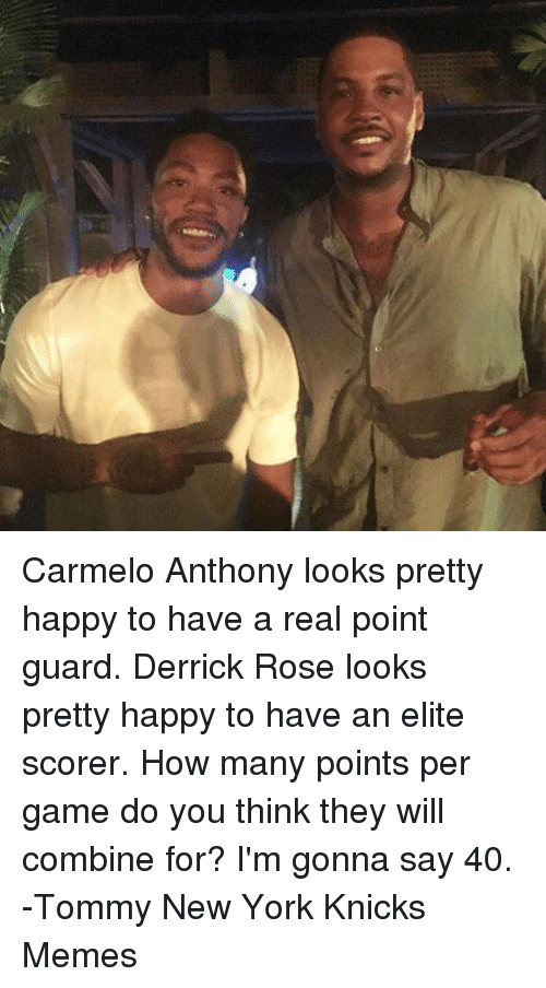 Carmelo Anthony, Derrick Rose, and New York Knicks: Carmelo Anthony looks pretty happy to have a real point guard. Derrick Rose looks pretty happy to have an elite scorer.  How many points per game do you think they will combine for? I'm gonna say 40.   -Tommy  New York Knicks Memes