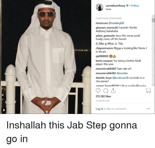 Come Off The Bench: carmeloanthony.Follow  Qatar  Load more comments  traviscosa @howlingbill  ghassen marzouki Carmelo Sheikh  Anthony hahahaha  adam greensite does this mean youl  finally come off the bench  d 2the g What. Is. This.  clippasnrazors Nigga u looking like Stevie J  in dis pic  berto.vasquez Try being a better bball  player this year  mesonicrabbit82 Faze rain sr!  mesonicrabbit82 @nordan  daniele buya @lucalucarelli secondo te a  che pensa?  sammi haves90210 Follw multimillinnaire  251,382 likes  16 HOURS AGO  Log in to like or comment. Inshallah this Jab Step gonna go in