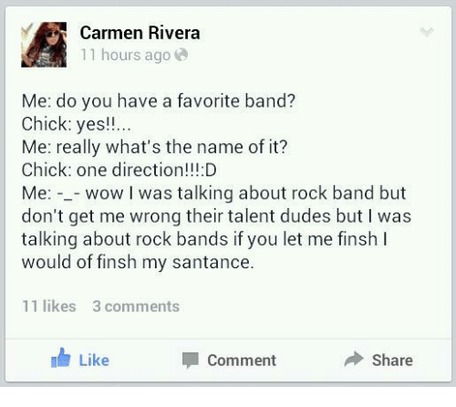 Favorite Band: Carmen Rivera  11 hours ago  Me: do you have a favorite band?  Chick: yes!!  Me: really what's the name of it?  Chick: one direction!!:D  Me: -_- wow I was talking about rock band but  don't get me wrong their talent dudes but I was  talking about rock bands if you let me finsh I  would of finsh my santance.  11 likes 3 comments  Like  Comment  Share