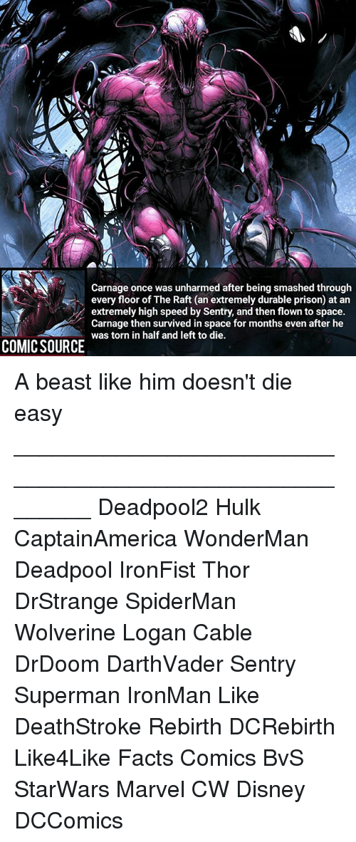 Disney, Facts, and Memes: Carnage once was unharmed after being smashed through  every floor of The Raft (an extremely durable prison) at an  extremely high speed by Sentry, and then flown to space.  Carnage then survived in space for months even after he  was torn in half and left to die  COMIC SOURCE was torn in half and left to onthseven after he A beast like him doesn't die easy ________________________________________________________ Deadpool2 Hulk CaptainAmerica WonderMan Deadpool IronFist Thor DrStrange SpiderMan Wolverine Logan Cable DrDoom DarthVader Sentry Superman IronMan Like DeathStroke Rebirth DCRebirth Like4Like Facts Comics BvS StarWars Marvel CW Disney DCComics