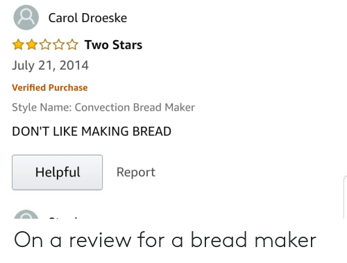 Stars, Bread, and Maker: Carol Droeske  Two Stars  July 21, 2014  Verified Purchase  Style Name: Convection Bread Maker  DON'T LIKE MAKING BREAD  Helpful  Report On a review for a bread maker