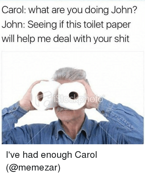Carole: Carol: what are you doing John?  John: Seeing if this toilet paper  will help me deal with your shit I've had enough Carol (@memezar)