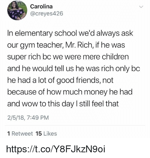 Children, Friends, and Gym: Carolina  @creyes426  In elementary school we'd always ask  our gym teacher, Mr. Rich, if he was  super rich bc we were mere children  and he would tell us he was rich only bo  he had a lot of good friends, not  because of how much money he had  and wow to this day I still feel that  2/5/18, 7:49 PM  1 Retweet 15 Likes https://t.co/Y8FJkzN9oi