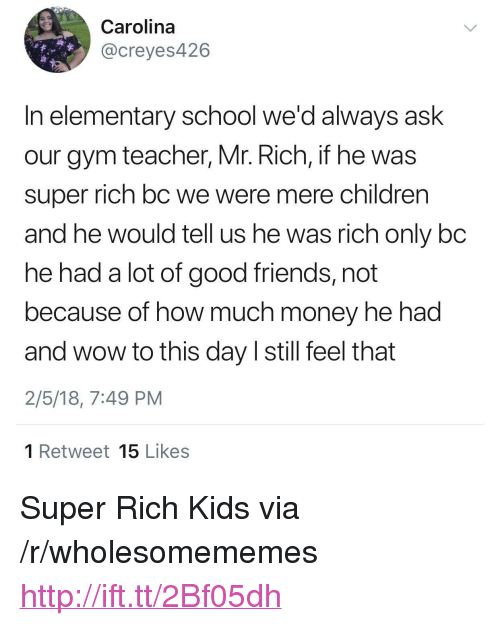 "Children, Friends, and Gym: Carolina  @creyes426  In elementary school we'd always ask  our gym teacher, Mr. Rich, if he was  super rich bc we were mere children  and he would tell us he was rich only bc  he had a lot of good friends, not  because of how much money he had  and wow to this day I still feel that  2/5/18, 7:49 PM  1 Retweet 15 Likes <p>Super Rich Kids via /r/wholesomememes <a href=""http://ift.tt/2Bf05dh"">http://ift.tt/2Bf05dh</a></p>"
