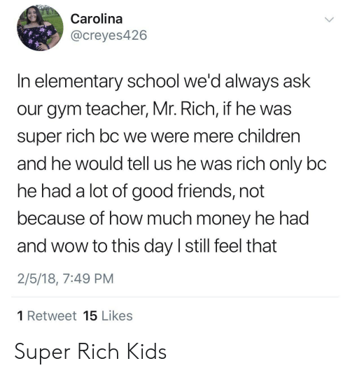 carolina: Carolina  @creyes426  In elementary school we'd always ask  our gym teacher, Mr. Rich, if he was  super rich bC we were mere children  and he would tell us he was rich only bc  he had a lot of good friends, not  because of how much money he had  and wow to this day I still feel that  2/5/18, 7:49 PM  1 Retweet 15 Likes Super Rich Kids