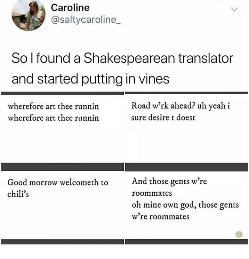 desire: Caroline  @saltycaroline  So I found a Shakespearean translator  and started putting in vines  Road w'rk ahead? uh yeah i  wherefore art thee runnin  wherefore art thee runnin  sure desire t doest  And those gents w're  Good morrow welcometh to  chili's  roommates  oh mine own god, those gents  w're roommates