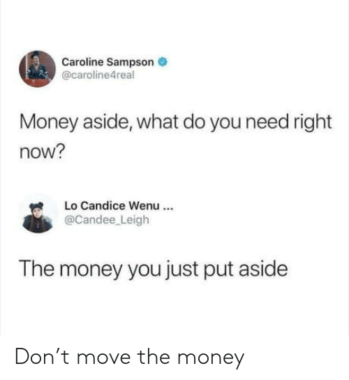 Money, Don, and Move: Caroline Sampson  @caroline4real  Money aside, what do you need right  now?  Lo Candice Wenu  @Candee Leigh  The money you just put aside Don't move the money