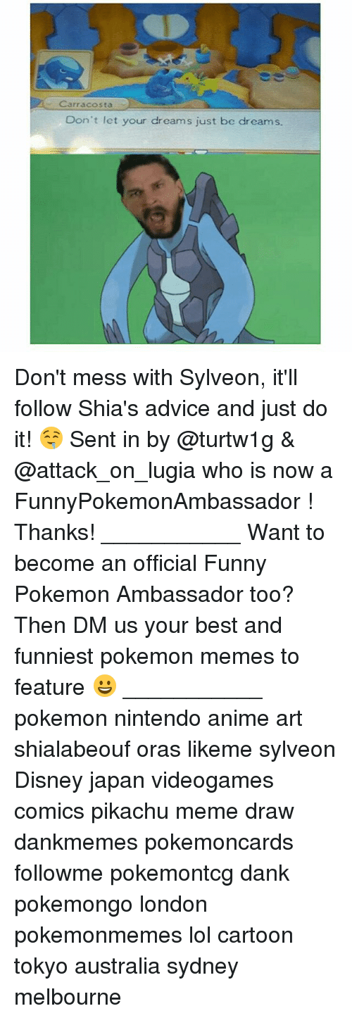 Meme Draw: Carr acosta  Don't let your dreams just be dreams. Don't mess with Sylveon, it'll follow Shia's advice and just do it! 🤤 Sent in by @turtw1g & @attack_on_lugia who is now a FunnyPokemonAmbassador ! Thanks! ___________ Want to become an official Funny Pokemon Ambassador too? Then DM us your best and funniest pokemon memes to feature 😀 ___________ pokemon nintendo anime art shialabeouf oras likeme sylveon Disney japan videogames comics pikachu meme draw dankmemes pokemoncards followme pokemontcg dank pokemongo london pokemonmemes lol cartoon tokyo australia sydney melbourne
