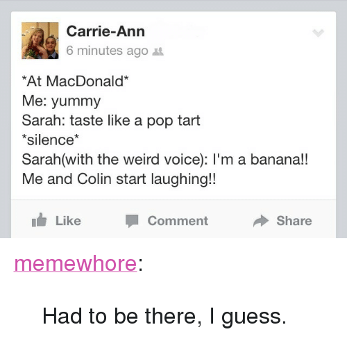 """Pop, Tumblr, and Weird: Carrie-Ann  6 minutes ago t  At MacDonald*  Me: yummy  Sarah: taste like a pop tart  *silence*  Sarah(with the weird voice): l'm a banana!!  Me and Colin start laughing!!  Like  Comment  Share <p><a class=""""tumblr_blog"""" href=""""http://memewhore.tumblr.com/post/65429658719/had-to-be-there-i-guess"""">memewhore</a>:</p><blockquote> <p>Had to be there, I guess.</p> </blockquote>"""