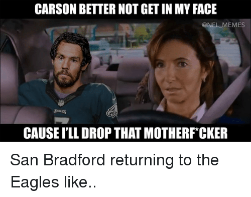 Eagle, The Eagles, and The Eagle: CARSON BETTER NOT GETIN MYFACE  CONFL MEMES  CAUSE ILL DROP THAT MOTHERF CKER San Bradford returning to the Eagles like..