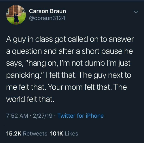 "Dumb, Iphone, and Twitter: Carson Braun  @cbraun3124  A guy in class got called on to answer  a question and after a short pause he  says, ""hang on, I'm not dumb I'm just  panicking."" felt that. The guy next to  me felt that. Your mom felt that. The  world felt that.  7:52 AM 2/27/19 Twitter for iPhone  15.2K Retweets 101K Likes"