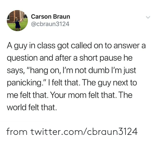 "pause: Carson Braun  @cbraun3124  A guy in class got called on to answer a  question and after a short pause he  says, ""hang on, I'm not dumb lI'm just  panicking."" I felt that. The guy next to  me felt that. Your mom felt that. The  world felt that. from twitter.com/cbraun3124"
