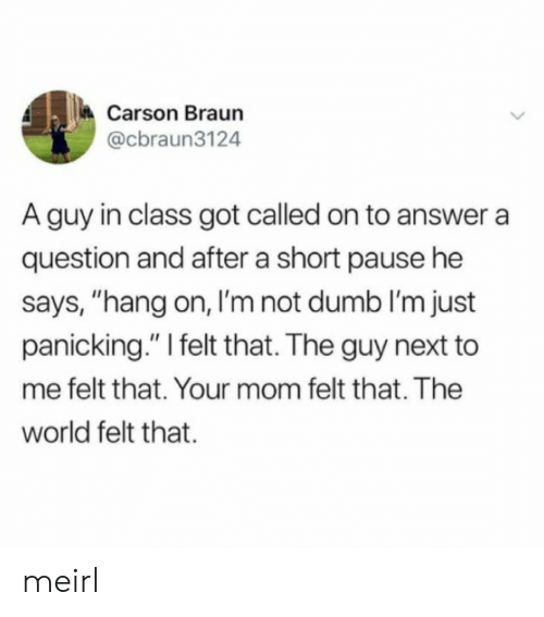 "Carson: Carson Braun  @cbraun3124  A guy in class got called on to answer a  question and after a short pause he  says, ""hang on, I'm not dumb I'm just  panicking."" I felt that. The guy next to  me felt that. Your mom felt that. The  world felt that. meirl"