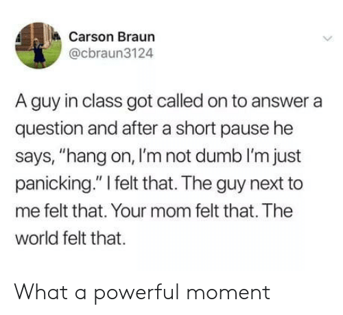 "Carson: Carson Braun  @cbraun3124  A guy in class got called on to answer a  question and after a short pause he  says, ""hang on, I'm not dumb I'm just  panicking."" I felt that. The guy next to  me felt that. Your mom felt that. The  world felt that What a powerful moment"