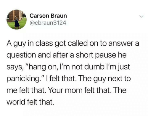 "Carson: Carson Braun  @cbraun3124  A guy in class got called on to answer a  question and after a short pause he  says, ""hang on, I'm not dumb l'm just  panicking."" I felt that. The guy next to  me felt that. Your mom felt that. The  world felt that."