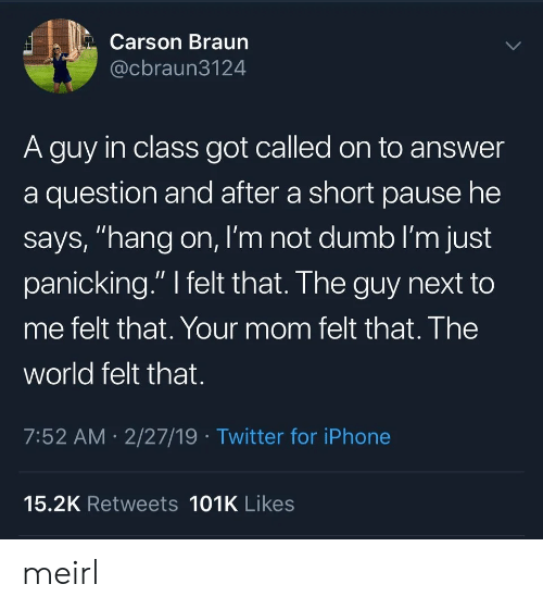 "Carson: Carson Braun  @cbraun3124  A guy in class got called on to answer  a question and after a short pause he  says, ""hang on, I'm not dumb I'm just  panicking."" I felt that. The guy next to  me felt that. Your mom felt that. The  world felt that.  7:52 AM 2/27/19 Twitter for iPhone  15.2K Retweets 101K Likes meirl"