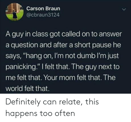 "Carson: Carson Braun  @cbraun3124  A guy in class got called on to answer  a question and after a short pause he  says, ""hang on, I'm not dumb l'm just  panicking."" I felt that. The guy next to  me felt that. Your mom felt that. The  world felt that. Definitely can relate, this happens too often"