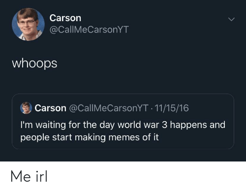 Carson: Carson  @CallIMeCarsonYT  whoops  Carson @CallMeCarsonYT - 11/15/16  I'm waiting for the day world war 3 happens and  people start making memes of it Me irl
