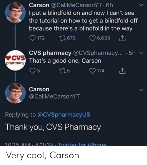 Iphone, Twitter, and Thank You: Carson @CallMeCarsonYT 6h  I put a blindfold on and now I can't see  the tutorial on how to get a blindfold off  because there's a blindfold in the way  172  6,635  t679  CVS pharmacy @CVSpharmacy... .5h  CVS That's a good one, Carson  pharmacy  3  174  t15  Carson  @CallMeCarsonYT  Replying to @CVSpharmacyUS  Thank you, CVS Pharmacy  10:15 AM. 4/3/19 Twitter for iPhone Very cool, Carson