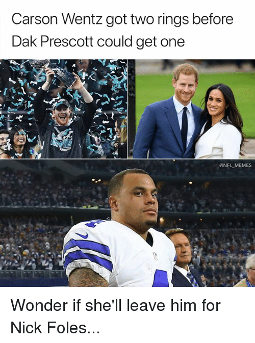 Memes, Nfl, and Nick: Carson Wentz got two rings before  Dak Prescott could get one  @NFL MEMES Wonder if she'll leave him for Nick Foles...