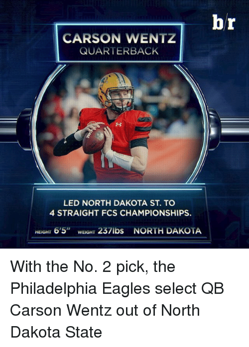 "Philadelphia Eagles, Sports, and Eagle: CARSON WENTZ  QUARTERBACK  LED NORTH DAKOTA ST. TO  4 STRAIGHT FCS CHAMPIONSHIPS.  HEIGHT 6'5"" WEIGH  237lbs NORTH DAKOTA  br With the No. 2 pick, the Philadelphia Eagles select QB Carson Wentz out of North Dakota State"