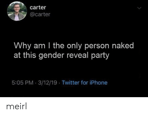 am i the only: carter  @carter  Why am I the only person naked  at this gender reveal party  5:05 PM 3/12/19 Twitter for iPhone meirl