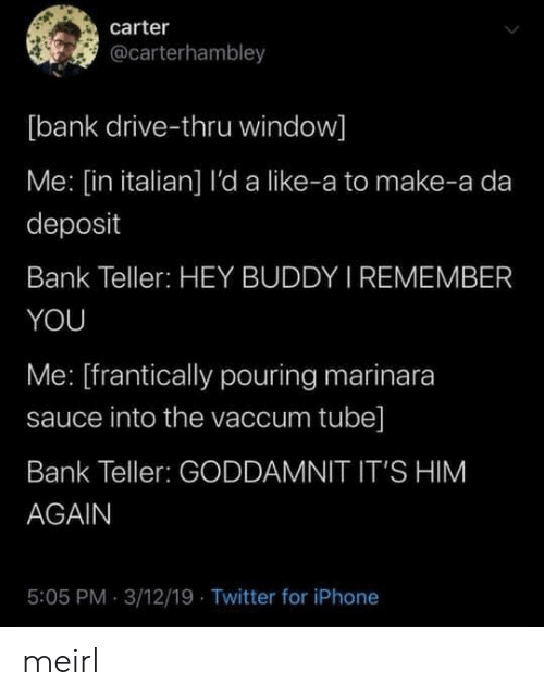 Him Again: carter  @carterhambley  [bank drive-thru window]  Me: [in italian] l'da like-a to make-a da  deposit  Bank Teller: HEY BUDDY I REMEMBER  YOU  Me: [frantically pouring marinara  sauce into the vaccum tube]  Bank Teller: GODDAMNIT IT'S HIM  AGAIN  5:05 PM 3/12/19 Twitter for iPhone meirl