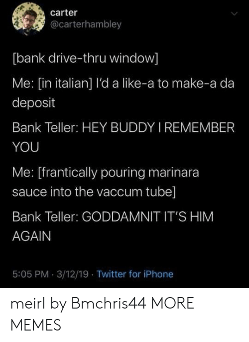 Him Again: carter  @carterhambley  [bank drive-thru window]  Me: [in italian] l'da like-a to make-a da  deposit  Bank Teller: HEY BUDDY I REMEMBER  YOU  Me: [frantically pouring marinara  sauce into the vaccum tube]  Bank Teller: GODDAMNIT IT'S HIM  AGAIN  5:05 PM 3/12/19 Twitter for iPhone meirl by Bmchris44 MORE MEMES