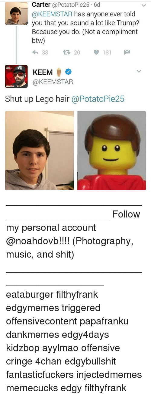 Memes, Shut Up, and Legos: Carter  @Potato Pie25 6d  @KEEMSTAR has anyone ever told  you that you sound a lot like Trump?  Because you do. (Not a compliment  btw)  20  33  181  KEEM  @KEEM STAR  Shut up Lego hair  @PotatoPie25 ____________________________________________ Follow my personal account @noahdovb!!!! (Photography, music, and shit) ___________________________________________ eataburger filthyfrank edgymemes triggered offensivecontent papafranku dankmemes edgy4days kidzbop ayylmao offensive cringe 4chan edgybullshit fantasticfuckers injectedmemes memecucks edgy filthyfrank