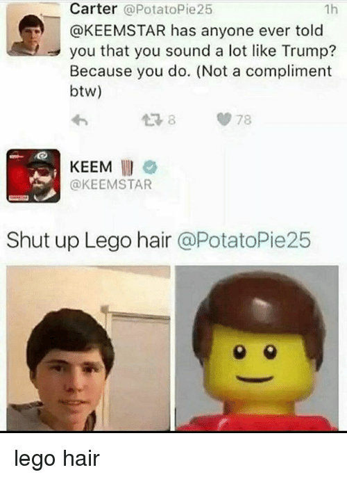 Lego, Memes, and Shut Up: Carter  PotatoPie25  1h  @KEEMSTAR has anyone ever told  you that you sound a lot like Trump?  Because you do. (Not a compliment  btw)  78  KEEM  @KEEMSTAR  Shut up Lego hair  @PotatoPie25 lego hair