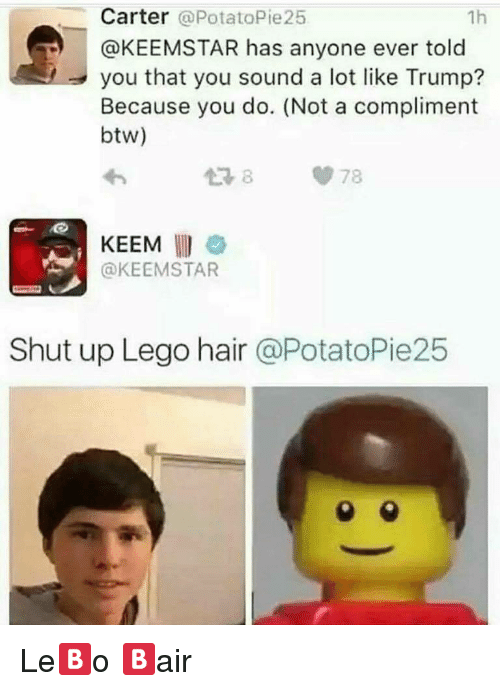 Lego, Shut Up, and Hair: Carter @PotatoPie25  @KEEMSTAR has anyone ever told  you that you sound a lot like Trump?  Because you do. (Not a compliment  btw)  1h  わ  손자  KEEM  @KEEMSTAR  Shut up Lego hair @PotatoPie25 <p>Le🅱o 🅱air</p>