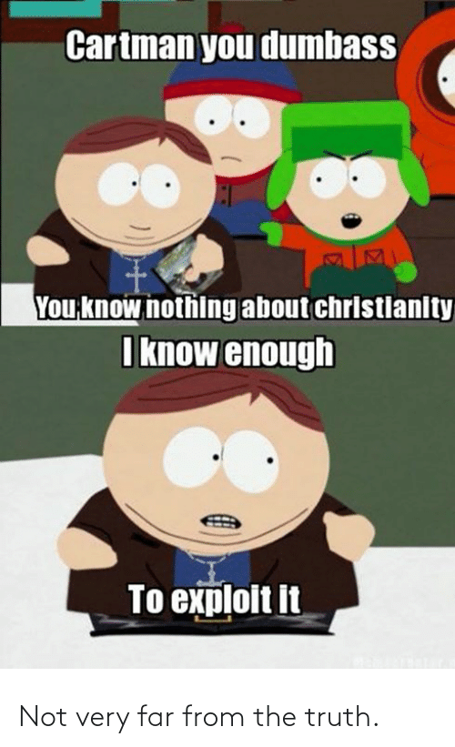 Truth: Cartman you dumbass  You know nothing about christlanity  I know enough  To exploit it Not very far from the truth.