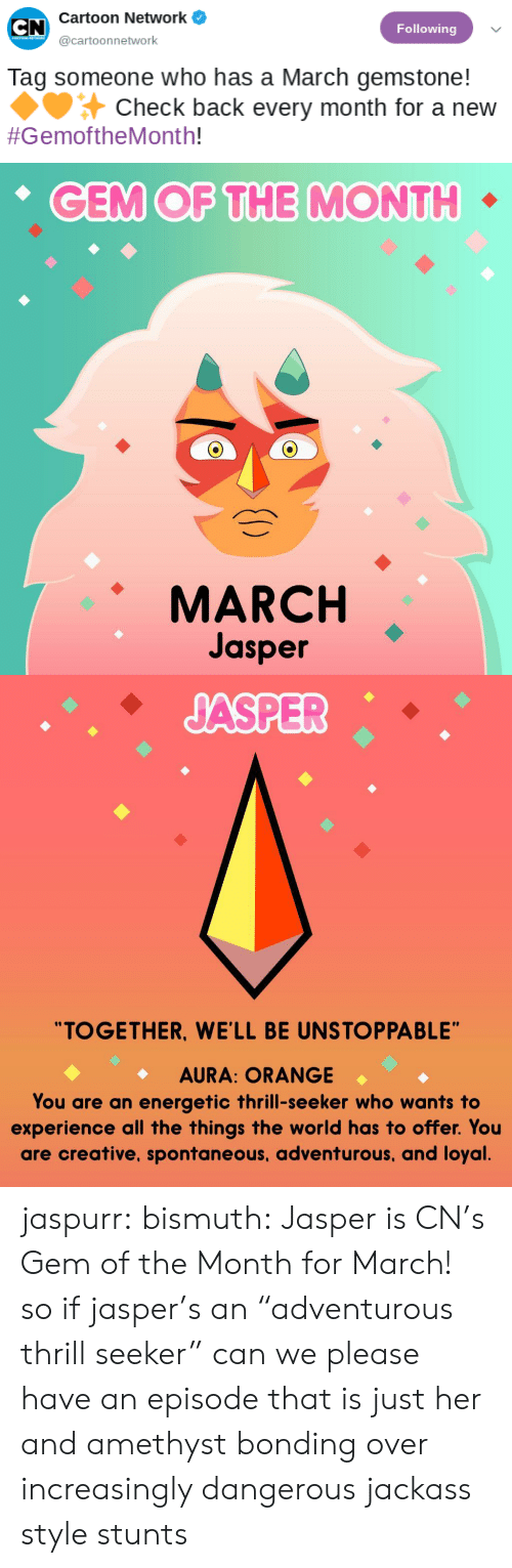 "Tag Someone: Cartoon Network  Following  @cartoonnetwork  Tag someone who has a March gemstone!  Check back every month for a new  #GemoftheMonth!   CEM OF THE MONTH  MARCH  Jasper   ""TOGETHER, WE'LL BE UNSTOPPABLE""  AURA: ORANGE  You are an energetic thrill-seeker who wants to  experience all the things the world has to offer. You  are creative, spontaneous, adventurous, and loyal jaspurr:  bismuth:  Jasper is CN's Gem of the Month for March!  so if jasper's an ""adventurous thrill seeker"" can we please have an episode that is just her and amethyst bonding over increasingly dangerous jackass style stunts"